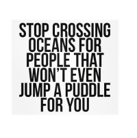 Http, Net, and Oceans: STOP CROSSING  OCEANS FOR  PEOPLE THAT  WON'T EVEN  JUMP A PUDDLE  FOR YOU http://iglovequotes.net/