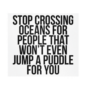 https://iglovequotes.net/: STOP CROSSING  OCEANS FOR  PEOPLE THAT  WON'T EVEN  JUMP A PUDDLE  FOR YOU https://iglovequotes.net/