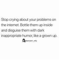 Crying, Funny, and Internet: Stop crying about your problems on  the internet. Bottle them up inside  and disguise them with dark  inappropriate humor, like a grown up.  @sarcasm_only (via unknown)
