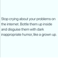 Crying, Internet, and Love: Stop crying about your problems on  the internet. Bottle them up inside  and disguise them with dark  inappropriate humor, like a grown up. Works for me 👍🏼 Follow my love @thespeckyblonde @thespeckyblonde @thespeckyblonde @thespeckyblonde