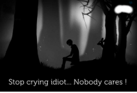 nobody cares: Stop crying idiot... Nobody cares!