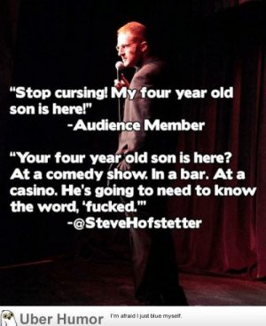 """Cursinghttp://meme-rage.tumblr.com: """"Stop cursing! My four year old  son is here!""""  -Audience Member  """"Your four year old son is here?  At a comedy show. In a bar. At a  casino. He's going to need to know  the word, 'fucked.""""  -@SteveHofstetter  Über Humor I'm atraid I just blue myself. Cursinghttp://meme-rage.tumblr.com"""