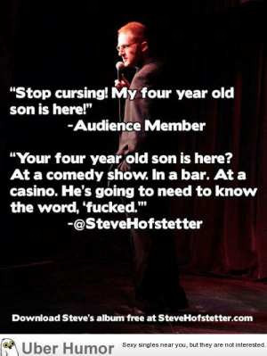 """Good pointhttp://meme-rage.tumblr.com: """"Stop cursing! My four year old  son is here!""""  -Audience Member  """"Your four year old son is here?  At a comedy show. In a bar. At a  casino. He's going to need to know  the word, 'fucked.""""  -@SteveHofstetter  Download Steve's album free at SteveHofstetter.com  Humor Sexy singles near you, but they are not interested.  Über Good pointhttp://meme-rage.tumblr.com"""