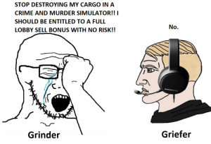Every time.: STOP DESTROYING MY CARGO IN A  CRIME AND MURDER SIMULATOR!! I  SHOULD BE ENTITLED TO A FULL  No.  LOBBY SELL BONUS WITH NO RISK!!  Osteelseries  Griefer  Grinder Every time.