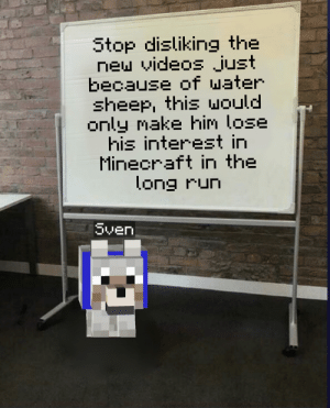 Minecraft, Run, and Videos: Stop disliking the  new videos just  because of water  sheep, this would  only make him lose  his interest in  Minecraft in the  long run  Sven  Template by u/F-M-B-R If we want more videos of Joergen and Sven, we need to stop this. It was an accident