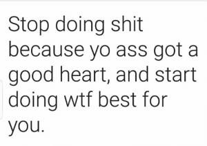 A Good Heart: Stop doing shit  because yo ass got a  good heart, and start  doing wtf best for  you.