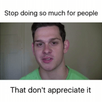 Dont Appreciate: Stop doing so much for people  That don't appreciate it