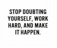 Make It Happen: STOP DOUBTING  YOURSELF, WORK  HARD, AND MAKE  IT HAPPEN.