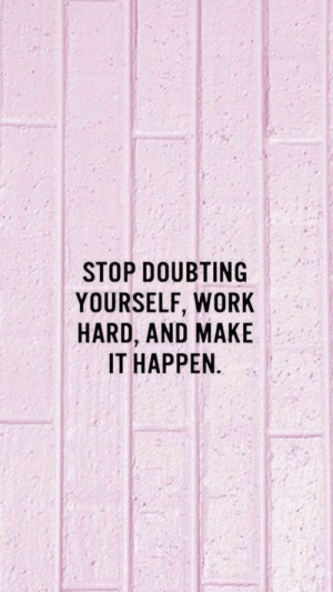 Make It Happen: STOP DOUBTING  YOURSELF, WORK  HARD, AND MAKE  IT HAPPEN