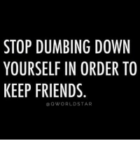 "Friends, Memes, and Wshh: STOP DUMBING DOWN  YOURSELF IN ORDER TO  KEEP FRIENDS  aQWORLDSTAR ""Don't lower your vibration to make people happy..."" 💯 @QWorldstar PositiveVibes WSHH"