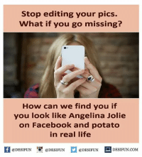 Memes, Angelina Jolie, and 🤖: Stop editing your pics.  What if you go missing?  How can we find you if  you look like Angelina Jolie  on Facebook and potato  in real life  If @DESIFUN  @DESIFUN  @DESIFUN  DESIFUN COM Twitter: BLB247 belikebro sarcasm Follow @be.like.bro