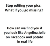 Facebook, Life, and Memes: Stop editing your pics.  What if you go missing?  How can we find you if  you look like Angelina Jolie  on Facebook and potato  in real life