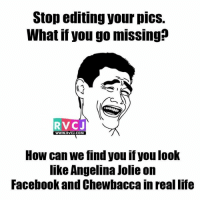 Facebook, Life, and Memes: Stop editing your pics.  What if you go missing  RVCJ  WWW. RVCJ, COM  How can we find you if you look  like Angelina Jolie on  Facebook and Chewbaccain real life Soch lo.