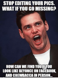 Beyonce, Facebook, and Memes: STOP EDITING YOUR PICS.  WHAT IF YOU GO MISSINGP  How CAN WE FIND YOUILFVOU  LOOK LIKE BEYONCE ON FACEBOOK.  AND CHEWBACCAIN PERSON