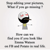 Emma Watson, Memes, and 🤖: Stop editing your pictures,  hat if you go missing  How can we  find you if you look like  Emma Watson  on FB and Potato in real life. Twitter: BLB247 Snapchat : BELIKEBRO.COM belikebro sarcasm Follow @be.like.bro