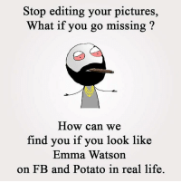 Emma Watson, Memes, and 🤖: Stop editing your pictures,  What if you go missing  How can we  find you if you look like  Emma Watson  on FB and Potato in real life.