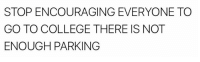 College, Parking, and Stop: STOP ENCOURAGING EVERYONE TO  GO TO COLLEGE THERE IS NOT  ENOUGH PARKING
