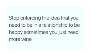 11 RUTHLESS Anti-Valentine's Day Memes For Single Students: Stop enforcing the idea that you  need to be in a relationship to be  happy sometimes you just need  more wine 11 RUTHLESS Anti-Valentine's Day Memes For Single Students