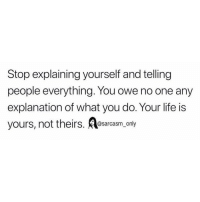 Funny, Life, and Memes: Stop explaining yourself and telling  people everything. You owe no one any  explanation of what you do. Your life is  yours, not theirs. osarcasm only SarcasmOnly