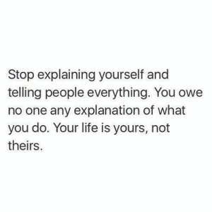 Owely: Stop explaining yourself and  telling people everything. You owe  no one any explanation of what  you do. Your life is yours, not  theirs.