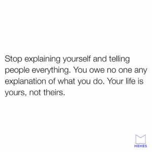 You do you.: Stop explaining yourself and telling  people everything. You owe no one any  explanation of what you do. Your life is  yours, not theirs.  MEMES You do you.