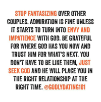 Be Like, Blessed, and God: STOP FANTASIZING OVER OTHER  COUPLES. ADMIRATION IS FINE UNLESS  IT STARTS TO TURN INTO  ENVY AND  IMPATIENCE WITH GOD. BE GRATEFUL  FOR WHERE GOD HAS YOU NOW AND  TRUST HIM FOR WHAT'S NEXT YOU  DON'T HAVE TO BE LIKE THEM  JUST  SEEK GOD  AND HE WILL PLACE YOU IN  THE RIGHT RELATIONSHIP AT THE  RIGHT TIME  @GODLY DATING101 An older post that I think might help someone today. Have a blessed day! ❤️