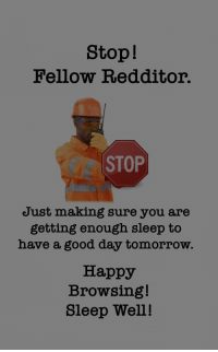 Good, Happy, and Tomorrow: Stop!  Fellow Redditor.  CC STOP  Just making sure you are  getting enough sleep to  have a good day tomorrow.  Happy  Browsing!  Sleep Well! Safe Browsing Guys!