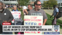 WORKERS CALL OUT TRUMP: Laid-off workers are at Trump's rally in Erie, PA calling on him to stop federal contractors from offshoring jobs and slashing worker benefits. Trump promised to save our jobs, but since he got elected, Trump has given over $50 billion in our tax money to companies that outsource jobs.  On the ground with Good Jobs Nation.: STOP  FFSHORING  EEP  STOP  OFFSHORING  FFP  BREAKING  LAID-OFF WORKERS OUTSIDE TRUMP RALLY  CALLING ON HIM TO STOP OFFSHORING AMERICAN JOBSLo.  GOOD  JOBS  NATION  ERFE,PENNSYLVANIA WORKERS CALL OUT TRUMP: Laid-off workers are at Trump's rally in Erie, PA calling on him to stop federal contractors from offshoring jobs and slashing worker benefits. Trump promised to save our jobs, but since he got elected, Trump has given over $50 billion in our tax money to companies that outsource jobs.  On the ground with Good Jobs Nation.