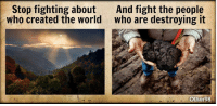 Memes, World, and Fight: Stop fighting about  And fight the people  who created the world who are destroying it  Other98