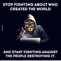 Memes, 🤖, and  Stop Fighting: STOP FIGHTING ABOUT WHO  CREATED THE WORLD  AND START FIGHTING AGAINST  THE PEOPLE DESTROYING IT. #Anonymous