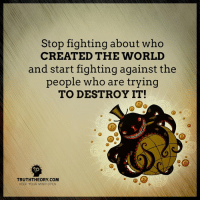 Fucking, Memes, and Ups: Stop fighting about who  CREATED THE WORLD  and start fighting against the  people who are trying  TO DESTROY IT!  TRUTHTHEORY COM  KEEP YOUR MIND OPEN Wake The Fuck Up