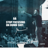 Dumb, Memes, and Focus: STOP FOCUSING  ON DUMB SHIT.  @GARYEE The 1 reason good things have happened to me in business and in life! Also there is a link in my profile right now explaining how 60SecClub works because some of you need a refresher :) for later today when we do the big one! focus business hustle