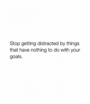 : Stop getting distracted by things  that have nothing to do with your  goals.
