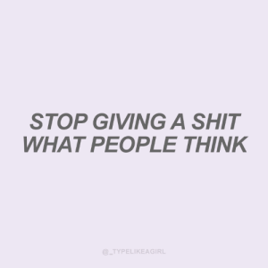 What People Think: STOP GIVING A SHIT  WHAT PEOPLE THINK  @_TYPELIKEAGIRL