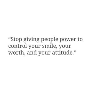 "Control, Power, and Smile: ""Stop giving people power to  control your smile, your  worth, and your attitude.""  23"
