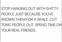 Here here: STOP HANGING OUT WITH SHITTY  PEOPLE JUST BECAUSE YOUVE  KNOWN THEM FOR A WHILE. CUT  TOXIC PEOPLE OUT. SPEND TIME ON  YOUR REAL FRIENDS Here here