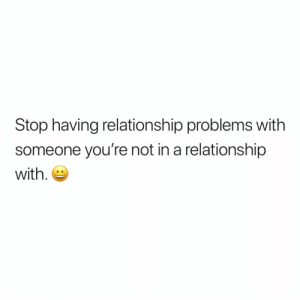 Good night.: Stop having relationship problems with  someone you're not in a relationship  with. Good night.