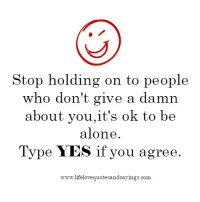 Being Alone, Yes, and Com: Stop holding on to people  who don't give a damn  about you, it's ok to be  alone  Type YES if you agree.  lifelovequotesandsayings.com.