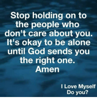 holding-on: Stop holding on to  the people who  don't Care about you  It's okay to be alone  until God sends you  the right one.  Amen  I Love Myself  Do you?