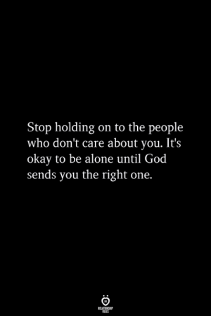 Being Alone, God, and Okay: Stop holding on to the people  who don't care about you. It's  okay to be alone until God  sends you the right one.