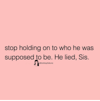 Girl Memes, Who, and Sis: stop holding on to who he was  supposed to be. He lied, Sis  @fuckboysfailures