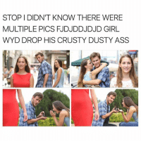 Ass, Memes, and Wyd: STOP I DIDN'T KNOW THERE WERE  MULTIPLE PICS FJDJDDJDJD GIRL  WYD DROP HIS CRUSTY DUSTY ASS I was kinda worried cause August didn't have any new memes but then this thing came along so we are okay now