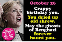 Sung to the tune of the Happy Birthday song. LIKE our page: fb.com/stophillaryin2016: STOP  IN October 26  crappy  birthday you.  You dried up  old shrew.  May the ghosts  of Benghazi  forever  haunt you. Sung to the tune of the Happy Birthday song. LIKE our page: fb.com/stophillaryin2016