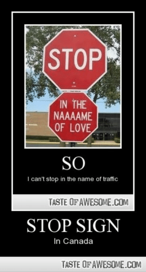 Stop Sign In Canada, Eh.http://omg-humor.tumblr.com: STOP  IN THE  NAAAAME  OF LOVE  SO  I can't stop in the name of traffic  TASTE OF AWESOME.COM  STOP SIGN  In Canada  TASTE OF AWESOME.COM Stop Sign In Canada, Eh.http://omg-humor.tumblr.com