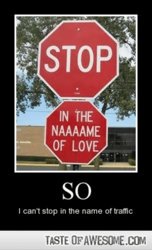 sohttp://omg-humor.tumblr.com: STOP  IN THE  NAAAAME  OF LOVE  SO  I can't stop in the name of traffic  TASTE OF AWESOME..COM sohttp://omg-humor.tumblr.com