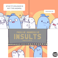 Freestyling, Memes, and Http: STOP IT! VIOLENCE IS  NOT THE ANSWER.  PASSIVE AGGRESSIVE  INSULTS  FREESTYLE BATTLE  THEN WHAT IS?  WEB  TOON Conflict resolution for adults. (From Randomphilia)  http://bit.ly/2dFHQ2U