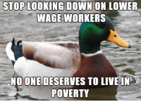 "Advice, College, and Food: STOP L00KING DOWN ON LOWER  WAGE WORKERS  NOONE DESERVES TO LIVE IN  POVERTY <p><a href=""http://advice-animal.tumblr.com/post/175776639240/even-if-everyone-had-a-college-degree-we-would"" class=""tumblr_blog"">advice-animal</a>:</p>  <blockquote><p>Even if everyone had a college degree we would still need people to deliver food and stock shelves</p></blockquote>"
