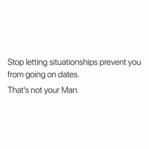 Dank Memes, Dates, and Man: Stop letting situationships prevent you  from going on dates.  That's not your Man. Somebody needed to see this.