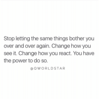 "Power, Change, and How: Stop letting the same things bother you  over and over again. Change how you  see it. Change how you react. You have  the power to do so.  @OWORLDSTAR ""Switch it up..."" 💯 @QWorldstar https://t.co/dVtvoLPumQ"