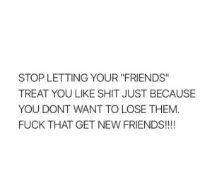 "remanence-of-love:  Fuck that!: STOP LETTING YOUR ""FRIENDS""  TREAT YOU LIKE SHIT JUST BECAUSE  YOU DONT WANT TO LOSE THEM  FUCK THAT GET NEW FRIENDS!!!! remanence-of-love:  Fuck that!"